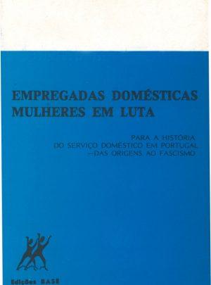 EMPREGADAS DOMÉSTICAS – MULHERES EM LUTA (PARA A HISTÓRIA DO SERVIÇO DOMÉSTICO EM PORTUGAL – DAS ORIGENS AO FASCISMO)